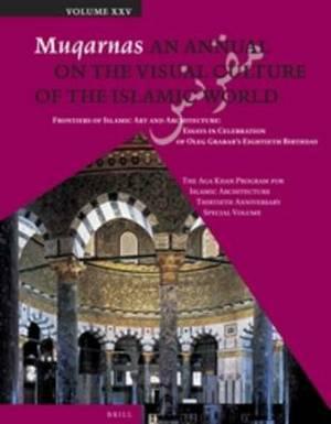 Muqarnas, Volume 25: Frontiers of Islamic Art and Architecture: Essays in Celebration of Oleg Grabar's Eightieth Birthday. The Aga Khan Program for Islamic Architecture Thirtieth Anniversary Special Volume