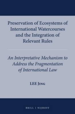 Preservation of Ecosystems of International Watercourses and the Integration of Relevant Rules: An Interpretative Mechanism to Adddress the Fragmentation of International Law