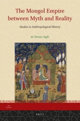 The Mongol Empire Between Myth and Reality: Studies in Anthropological History