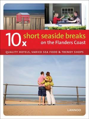 10 X Short Seaside Breaks on the Flanders Coast: Quality Hotels, Varied Sea Food and Trendy Shops