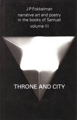 Narrative Art and Poetry in the Books of Samuel: A Full Interpretation Based on Stylistic and Structural Analysis: Volume III: Throne and City (II Sam. 2-8 & 21-24)