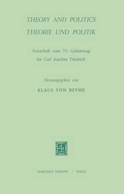 Theory and Politics/Theorie und Politik: Festschrift Zum 70. Geburtstag fur Carl Joachim Friedrich