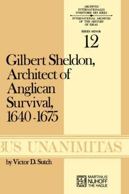 Gilbert Sheldon: Architect of Anglican Survival 1640-1675