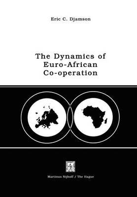 The Dynamics of Euro-African Co-operation: Being an Analysis and Exposition of Institutional, Legal and Socio-economic Aspects of Association/Co-operation with the European Economic Community