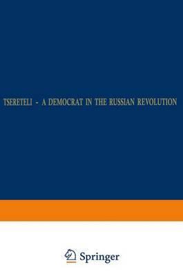 Tsereteli - A Democrat in the Russian Revolution: A Political Biography