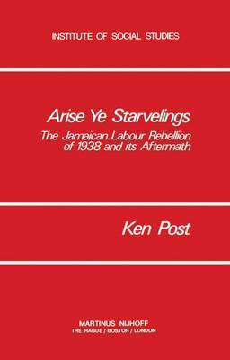 Arise Ye Starvelings: The Jamaican Labour Rebellion of 1938 and its Aftermath