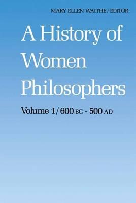 A History of Women Philosophers: v. 1: Ancient Women Philosophers, 600 B.C.-500 A.D.