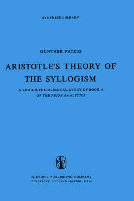 Aristotles Theory of the Syllogism: A Logico-philological Study of Book A of the Prior Analytics