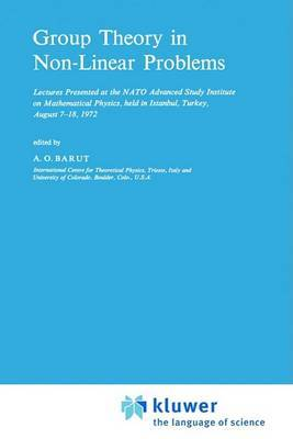 Group Theory in Non-linear Problems: Lectures Presented at the NATO Advanced Study Institute on Mathematical Physics, Held in Istanbul, Turkey, August 7-18, 1972