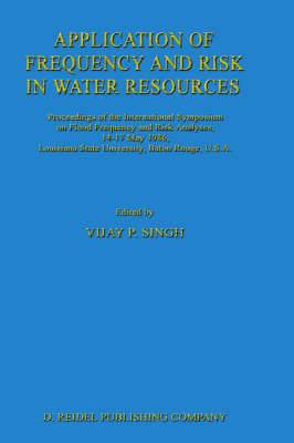 Application of Frequency and Risk in Water Resources: Proceedings of the International Symposium on Flood Frequency and Risk Analyses, 14-17 May 1986, Louisiana State University, Baton Rouge, U.S.A