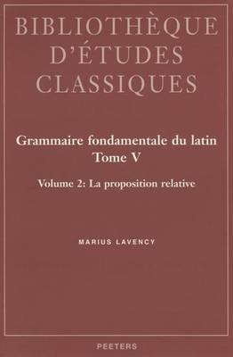 Grammaire Fondamentale Du Latin. Tome V. 2: La Proposition Relative