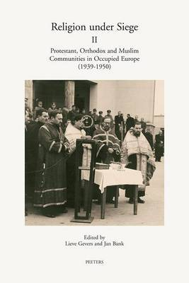 Religion Under Siege II: Protestant, Orthodox and Muslim Communities in Occupied Europe (1939-1950)