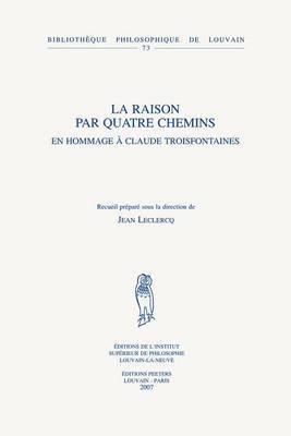 La Raison Par Quatre Chemins: En Hommage a Claude Troisfontaines