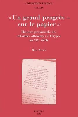 Un Grand Progres - Sur Le Papier . Histoire Provinciale Des Reformes Ottomanes a Chypre Au XIXe Siecle