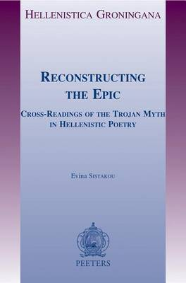 Reconstructing the Epic: Cross-readings of the Trojan Myth in Hellenistic Poetry