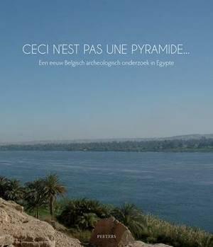 Ceci N'est Pas Une Pyramide... Een Eeuw Belgisch Archeologisch Onderzoek in Egypte