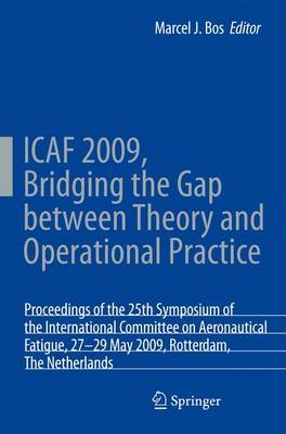 ICAF 2009, Bridging the Gap between Theory and Operational Practice: Proceedings of the 25th Symposium of the International Committee on Aeronautical Fatigue, Rotterdam, The Netherlands, 27-29 May 2009