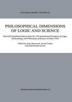 Philosophical Dimensions of Logic and Science: Selected Contributed Papers from the 11th International Congress of Logic, Methodology, and Philosophy of Science, Krakow, 1999