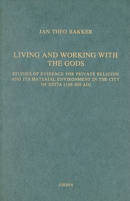 Living and Working with the Gods: Studies of Evidence for Private Religion and its Material Environment in the City of Ostia (100-500 Ad)