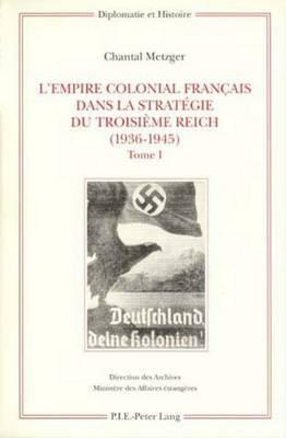 L Empire Colonial Francais Dans La Strategie Du Troisieme Reich (1936-1945): Tome I: Corps de L'Ouvrage / Tome II: Annexes Sources Et Bibliographie Index