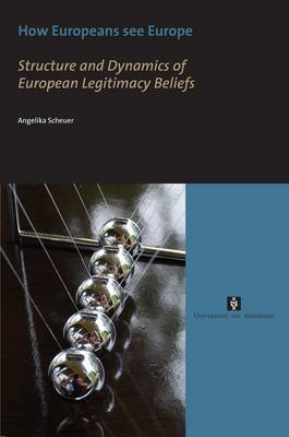 How Europeans See Europe: Structure and Dynamics of European Legitimacy Beliefs