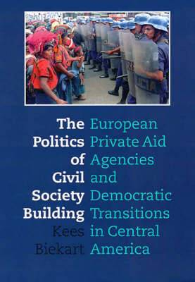 The Politics of Civil Society Building: European Private Aid Agencies and Democratic Transitions in Central America