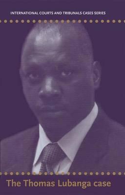 International Courts and Tribunals Cases Series: Volume 1: The Thomas Lubanga Dyilo Case