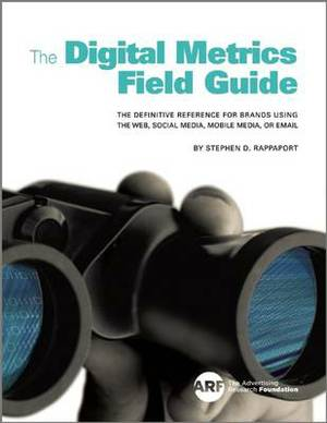 Digital Metrics Field Guide:  The Definitive Reference for Brands using the Web, Social Media, Mobile Media, or Email