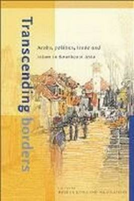 Transcending Borders: Arabs, Politics, Trade and Islam in Southeast Asia