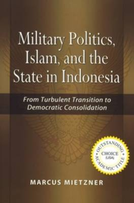 Military Politics: Islam and the State in Indonesia: from Turbulent Transition to Democratic Consolidation