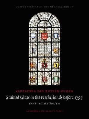 Stained Glass in the Netherlands Before 1795: Part I: The North: Part II: The South