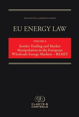 EU Energy Law: Volume 10: Insider Trading and Market Manipulation in the European Wholesale Energy Markets - Remit