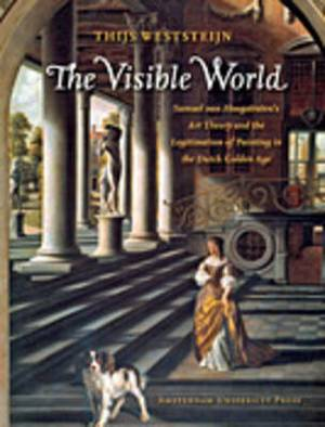 The Visible World: Samuel van Hoogstraten's Art Theory and the Legitimation of Painting in the Dutch Golden Age