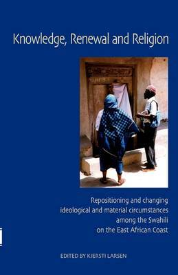 Knowledge, Renewal and Religion: Repositioning and Changing Ideological and Material Circumstances Among the Swahili on the East African Coast