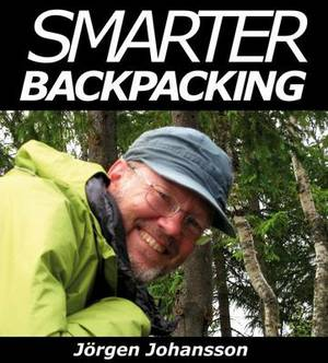 Smarter Backpacking: Or How Every Backpacker Can Apply Lightweight Trekking and Ultralight Hiking Techniques