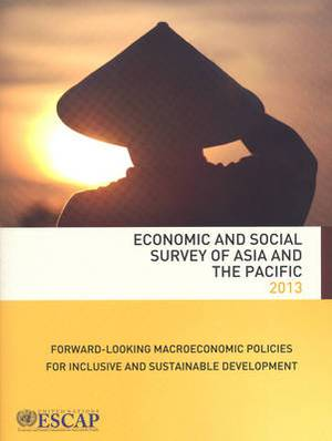 Economic and Social Survey of Asia and the Pacific 2013: Forward-Looking Macroeconomic Policies for Inclusive and Sustainable Development