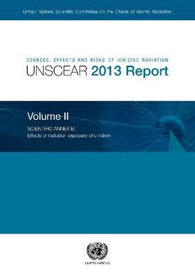 Sources, Effects and Risks of Ionizing Radiation: 2013: Volume 2: Scientific Annex B - Effects of Radiation Exposure of Children