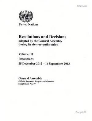 Resolutions and Decisions Adopted by the General Assembly During its Sixty-Seventh Session: Vol. 3: Resolutions (25 December 2012 - 16 September 2013)