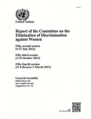 Report of the Committee on the Elimination of Discrimination Against Women: Fifty-Second Session (9-27 July 2012); Fifty-Third Session (1-19 October 2012); Fifty-Fourth Session (11 February - 1 March 2013)
