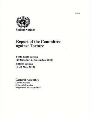 Report of the Committee against Torture: forty-ninth session (29 October - 23 November 2012); fiftieth session (6 -31 May 2013)