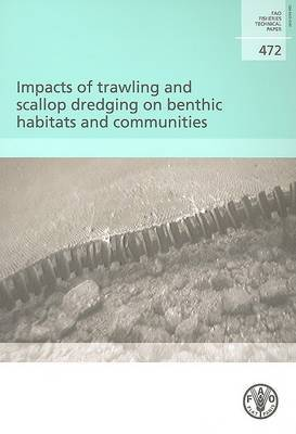 Impacts of Trawling and Scallop Dredging on Benthic Habitats and Communities: FAO Fisheries Technical Paper. 472