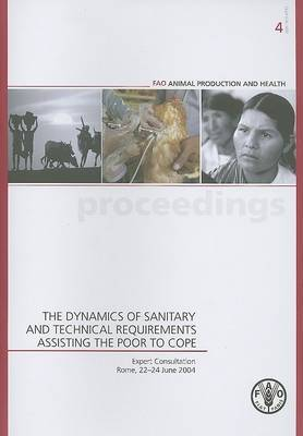 The Dynamics of Sanitary and Technical Requirements Assisting the Poor to Cope, Expert Consultation, Rome, 22-24 June 2004: FAO Animal Production and Health Proceedings. 4