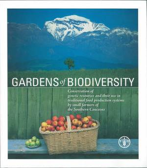Gardens of Biodiversity: Conservation of Genetic Resources and Their Use in Traditional Food Production Systems by Farmers of the Southern Caucasus