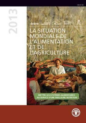 La situation mondiale de l'alimentation et de l'agriculture (SOFA) 2013: Mettre les systemes alimentaires au service d'une meilleure nutrition