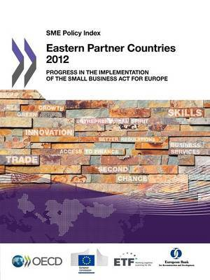 SME policy index: eastern partner countries 2012, progress in the implementation of the Small Business Act for Europe