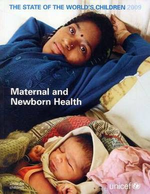 The State of the World's Children 2009: Maternal and Newborn Health