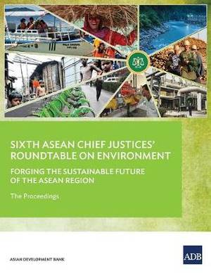 Sixth ASEAN Chief Justices' Roundtable on Environment: Forging the Sustainable Future of the ASEAN Region - The Proceedings