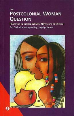 The Postcolonial Woman Question Readings in Indian Women Novelists in English