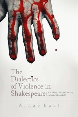 The Dialectics Of Violence In Shakespeare: A Study of `Titus Andronicus', `Hamlet' and `Macbeth'