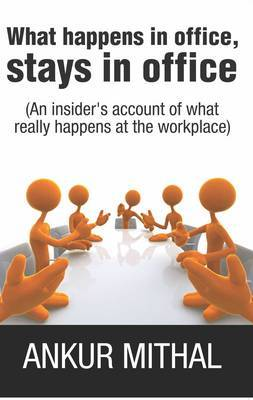 What Happens in Office, Stays in Office: An Insider's Account of What Really Happens at the Workplace